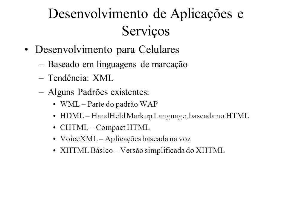 Desenvolvimento de Aplicações e Serviços Desenvolvimento para Celulares –Baseado em linguagens de marcação –Tendência: XML –Alguns Padrões existentes: WML – Parte do padrão WAP HDML – HandHeld Markup Language, baseada no HTML CHTML – Compact HTML VoiceXML – Aplicações baseada na voz XHTML Básico – Versão simplificada do XHTML