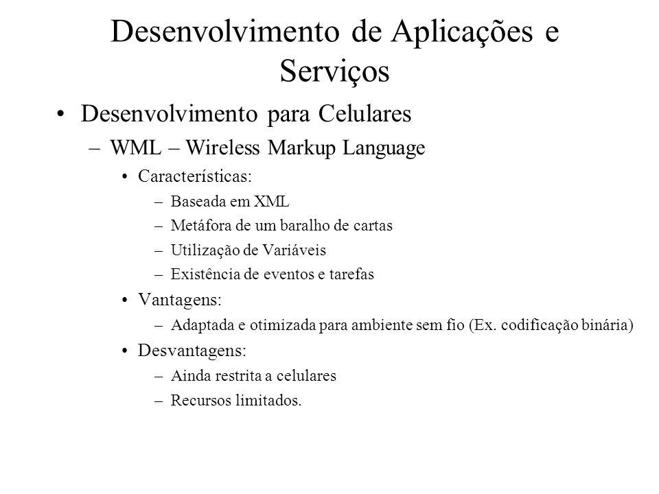 Desenvolvimento de Aplicações e Serviços Desenvolvimento para Celulares –WML – Wireless Markup Language Características: –Baseada em XML –Metáfora de um baralho de cartas –Utilização de Variáveis –Existência de eventos e tarefas Vantagens: –Adaptada e otimizada para ambiente sem fio (Ex.
