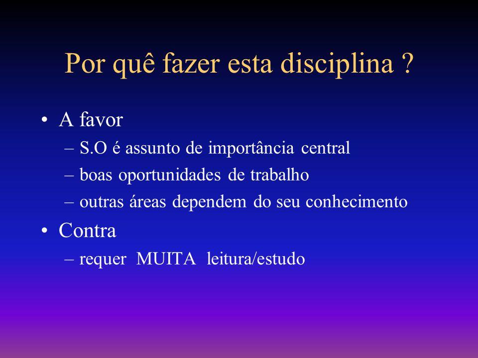 Por quê fazer esta disciplina ? A favor –S.O é assunto de importância central –boas oportunidades de trabalho –outras áreas dependem do seu conhecimen