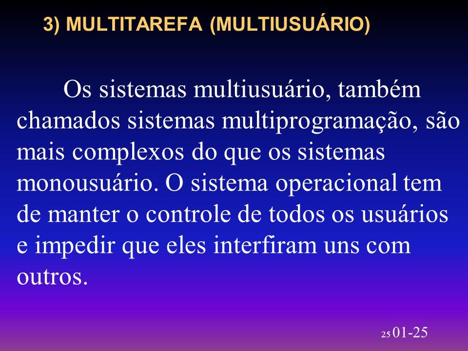 25 01-25 3) MULTITAREFA (MULTIUSUÁRIO) Os sistemas multiusuário, também chamados sistemas multiprogramação, são mais complexos do que os sistemas mono