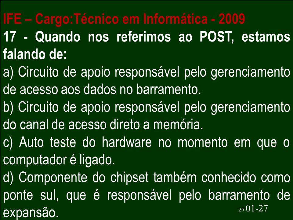 27 01-27 IFE – Cargo:Técnico em Informática - 2009 17 - Quando nos referimos ao POST, estamos falando de: a) Circuito de apoio responsável pelo gerenc