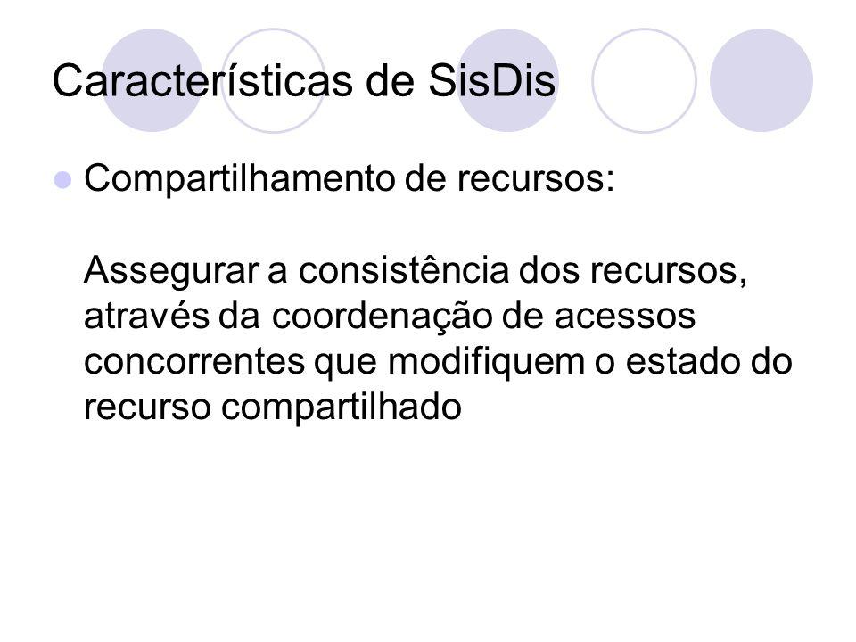 Características de SisDis Compartilhamento de recursos: Assegurar a consistência dos recursos, através da coordenação de acessos concorrentes que modifiquem o estado do recurso compartilhado