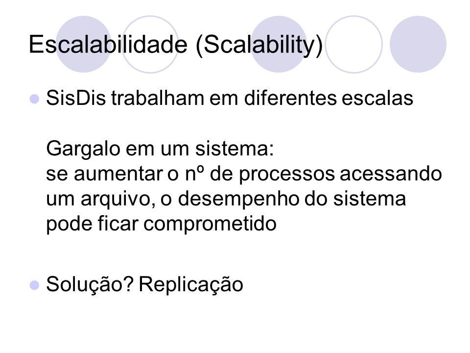 Escalabilidade (Scalability) SisDis trabalham em diferentes escalas Gargalo em um sistema: se aumentar o nº de processos acessando um arquivo, o desempenho do sistema pode ficar comprometido Solução.