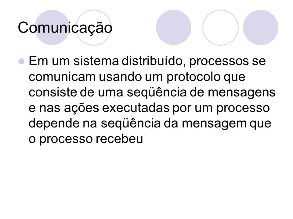 Comunicação Em um sistema distribuído, processos se comunicam usando um protocolo que consiste de uma seqüência de mensagens e nas ações executadas por um processo depende na seqüência da mensagem que o processo recebeu