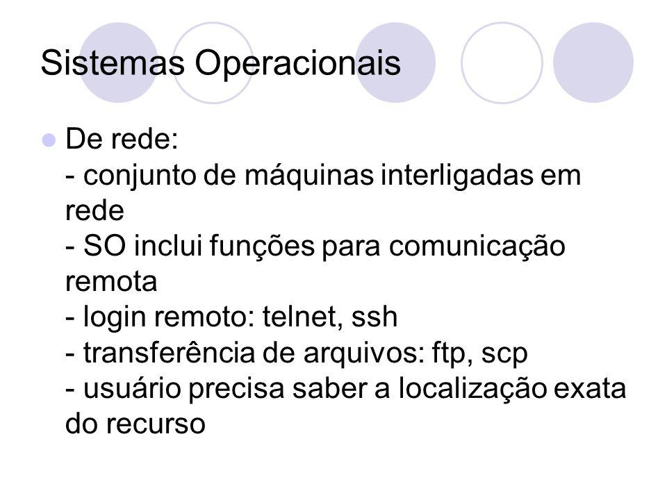 Sistemas Operacionais De rede: - conjunto de máquinas interligadas em rede - SO inclui funções para comunicação remota - login remoto: telnet, ssh - transferência de arquivos: ftp, scp - usuário precisa saber a localização exata do recurso