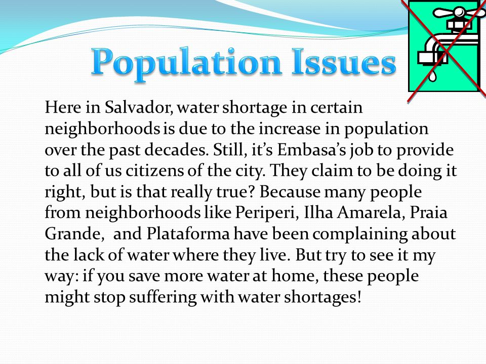 People nowadays waste too much much water on daily needs, so that in the future, when this finite resource ends, people from all countries (including Brazil, where Salvador is) will be fighting for whatever is left of it.