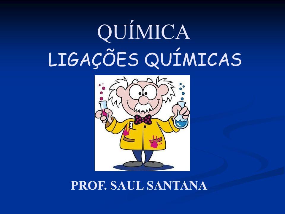 QUÍMICA PROF. SAUL SANTANA LIGAÇÕES QUÍMICAS