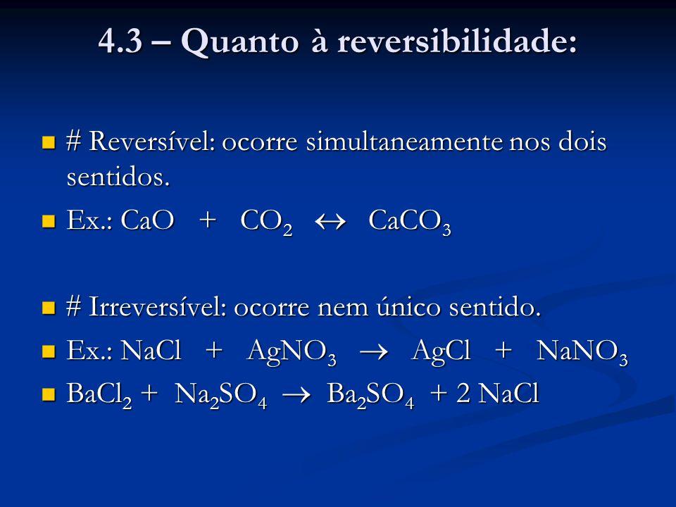 4.3 – Quanto à reversibilidade:  Reversível: ocorre simultaneamente nos dois sentidos.  Reversível: ocorre simultaneamente nos dois sentidos. Ex.: C