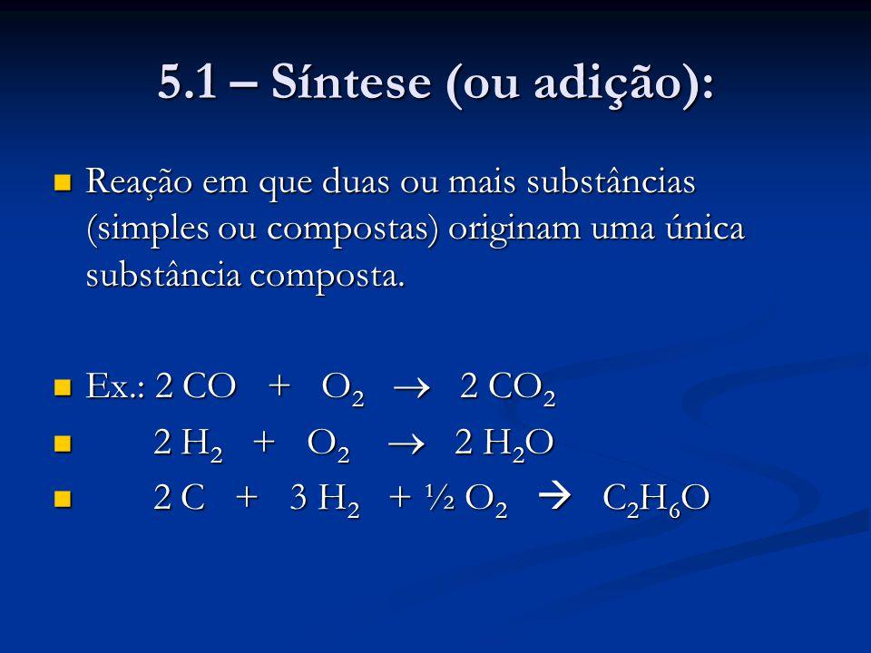 5.1 – Síntese (ou adição): Reação em que duas ou mais substâncias (simples ou compostas) originam uma única substância composta. Reação em que duas ou