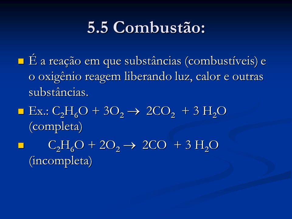 5.5 Combustão: É a reação em que substâncias (combustíveis) e o oxigênio reagem liberando luz, calor e outras substâncias. É a reação em que substânci