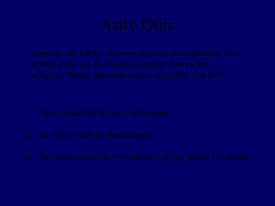Astro Quiz Suppose the Earth's rotation axis was perpendicular to its orbital plane (so the celestial equator was on the ecliptic).