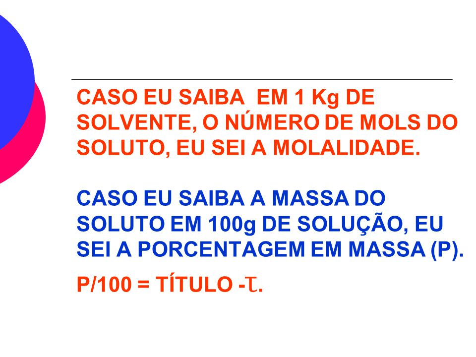 número de mol do soluto Mℓ= massa do solvente (kg) massa do soluto Mℓ= MM do soluto x massa sote (kg) MM = MASSA MOLAR, sote = solvente. MOLALIDADE (M