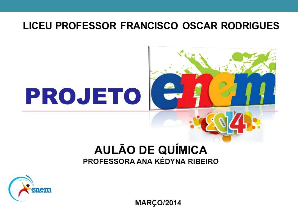 LICEU PROFESSOR FRANCISCO OSCAR RODRIGUES PROJETO AULÃO DE QUÍMICA PROFESSORA ANA KÉDYNA RIBEIRO MARÇO/2014