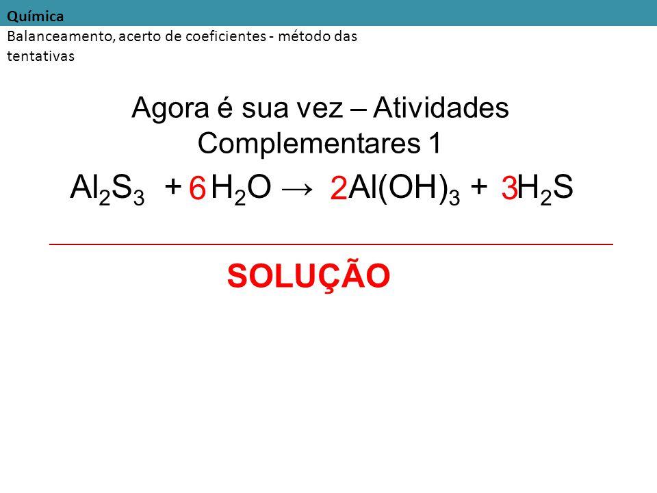 Química Balanceamento, acerto de coeficientes - método das tentativas Agora é sua vez – Atividades Complementares 1 Al 2 S 3 + H 2 O → Al(OH) 3 + H 2 S SOLUÇÃO 2 6 3