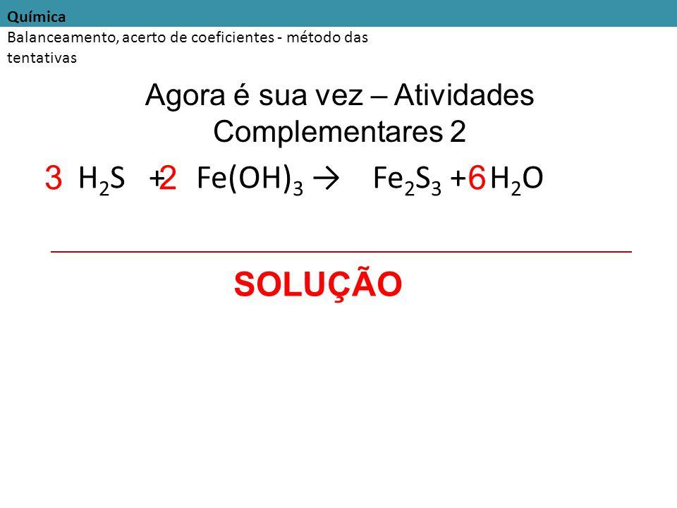 Química Balanceamento, acerto de coeficientes - método das tentativas Agora é sua vez – Atividades Complementares 2 H 2 S + Fe(OH) 3 → Fe 2 S 3 + H 2 O SOLUÇÃO 326