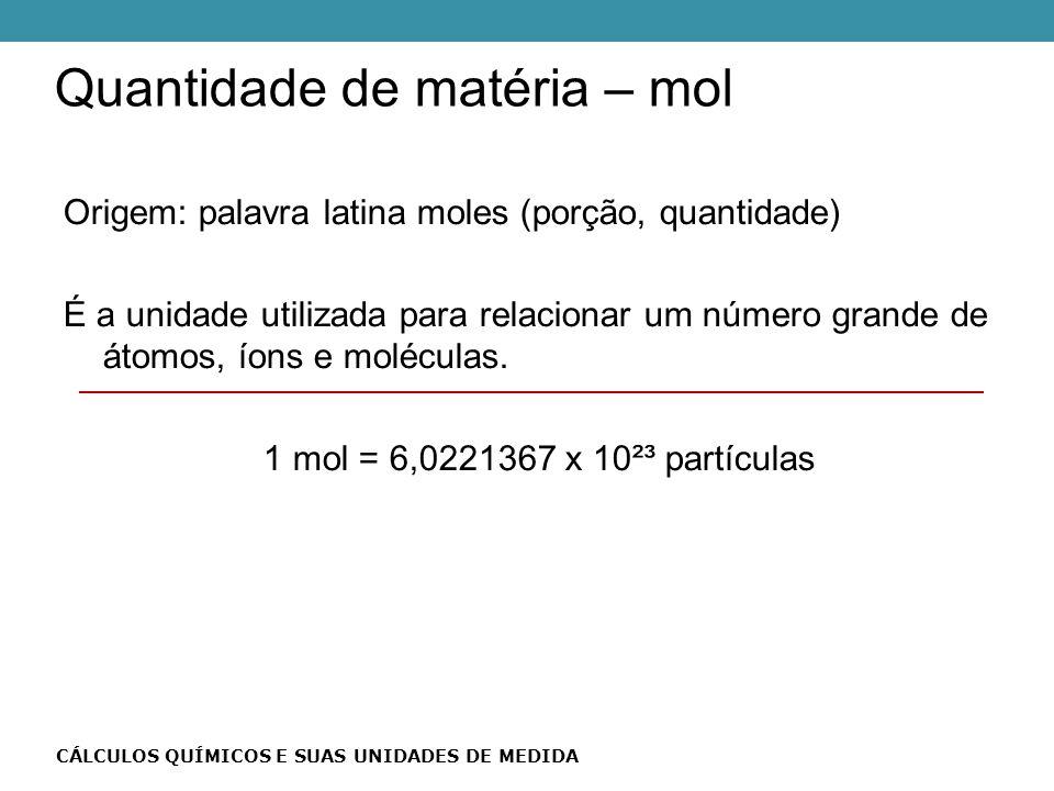 Quantidade de matéria – mol CÁLCULOS QUÍMICOS E SUAS UNIDADES DE MEDIDA Origem: palavra latina moles (porção, quantidade) É a unidade utilizada para relacionar um número grande de átomos, íons e moléculas.