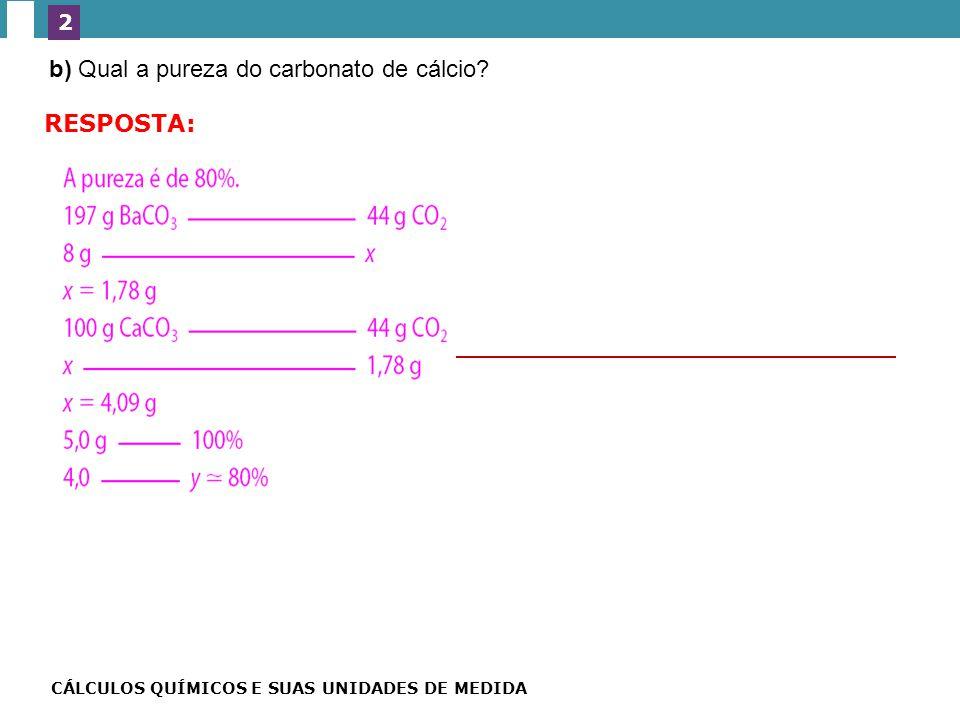 b) Qual a pureza do carbonato de cálcio.