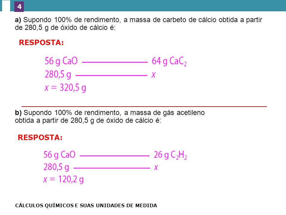 a) Supondo 100% de rendimento, a massa de carbeto de cálcio obtida a partir de 280,5 g de óxido de cálcio é: b) Supondo 100% de rendimento, a massa de gás acetileno obtida a partir de 280,5 g de óxido de cálcio é: EXERC Í CIOS ESSENCIAIS 4 RESPOSTA: CÁLCULOS QUÍMICOS E SUAS UNIDADES DE MEDIDA — NO VESTIBULAR