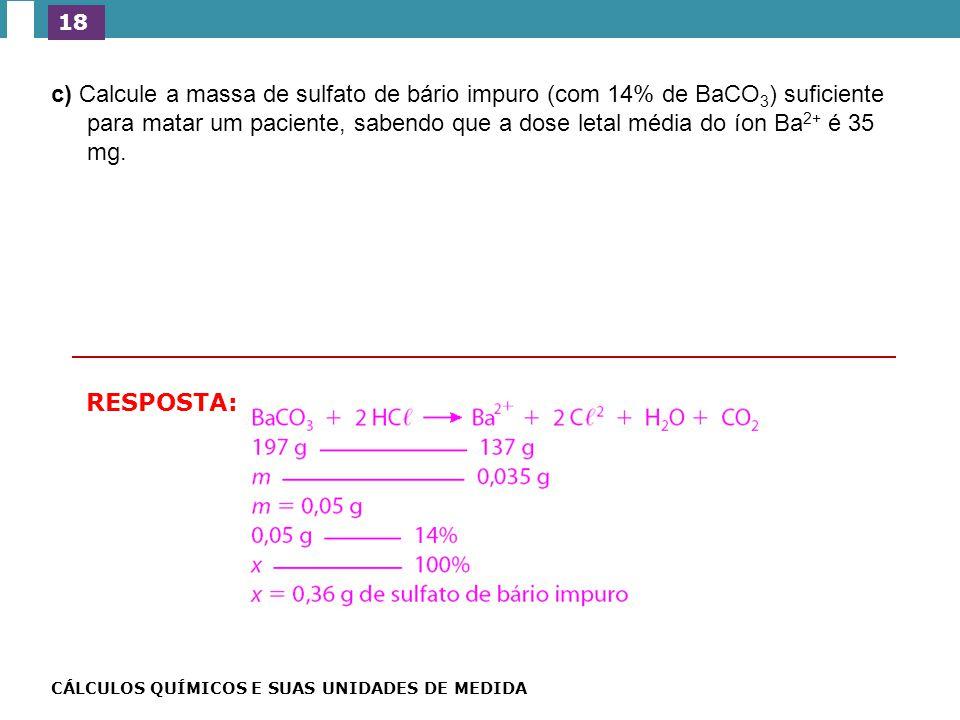 drico (HC ) presente no estômago humano, como foi possível a c) Calcule a massa de sulfato de bário impuro (com 14% de BaCO 3 ) suficiente para matar um paciente, sabendo que a dose letal média do íon Ba 2+ é 35 mg.