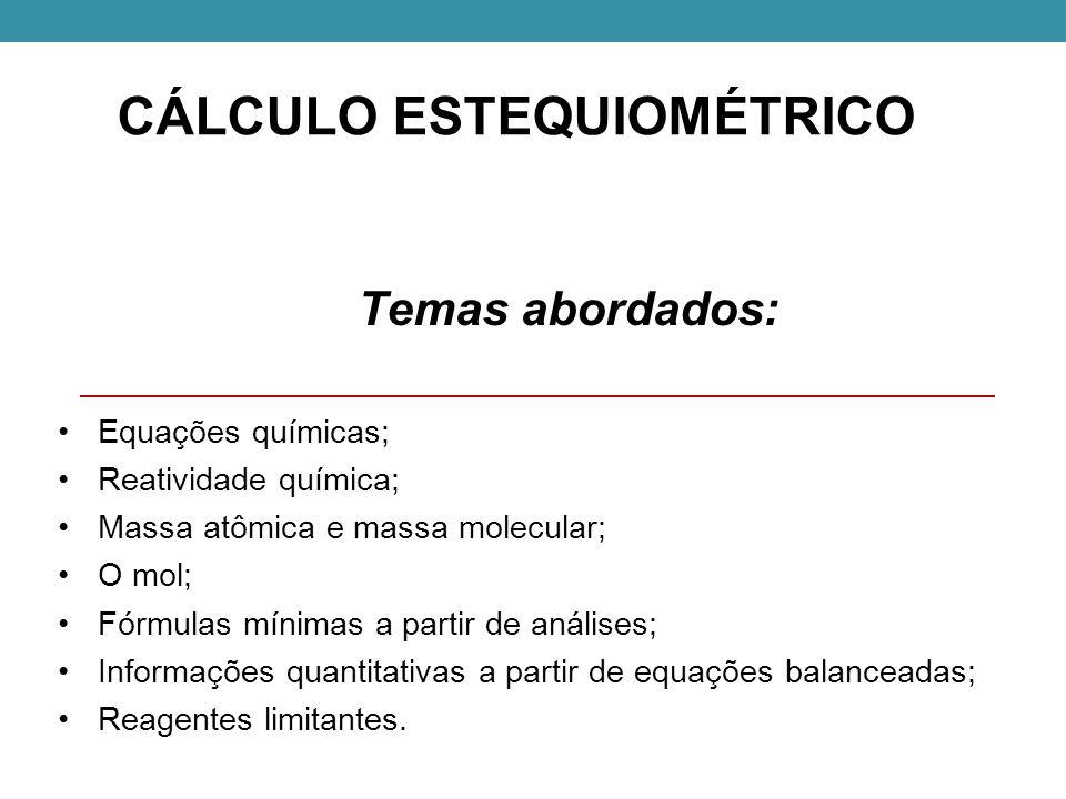 CÁLCULO ESTEQUIOMÉTRICO Temas abordados: Equações químicas; Reatividade química; Massa atômica e massa molecular; O mol; Fórmulas mínimas a partir de análises; Informações quantitativas a partir de equações balanceadas; Reagentes limitantes.