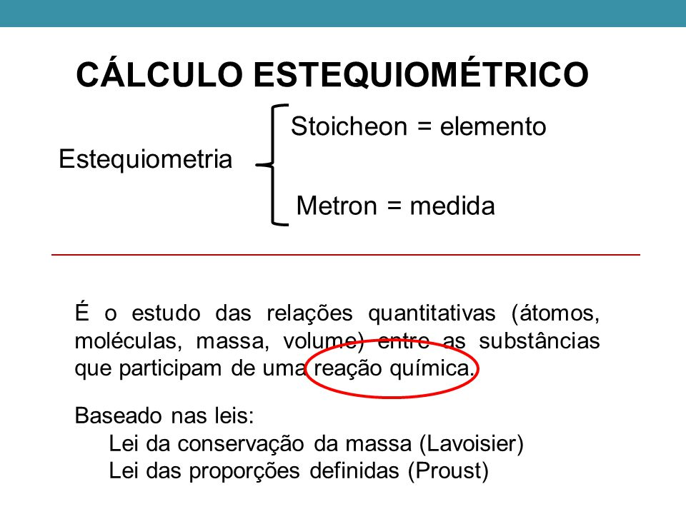 CÁLCULO ESTEQUIOMÉTRICO Estequiometria Stoicheon = elemento Metron = medida É o estudo das relações quantitativas (átomos, moléculas, massa, volume) entre as substâncias que participam de uma reação química.