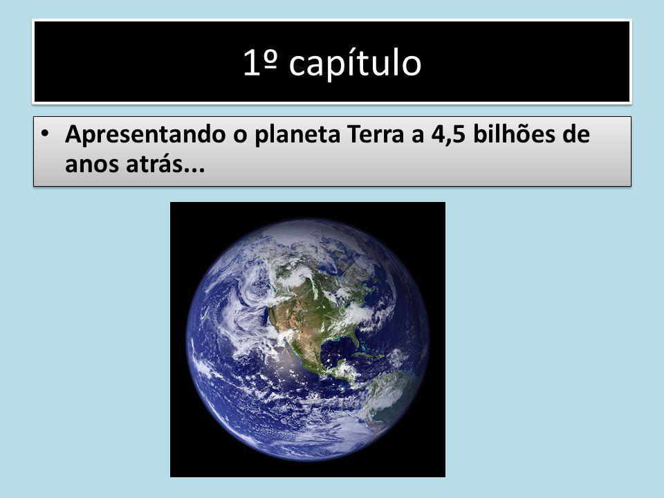 1º capítulo Apresentando o planeta Terra a 4,5 bilhões de anos atrás...