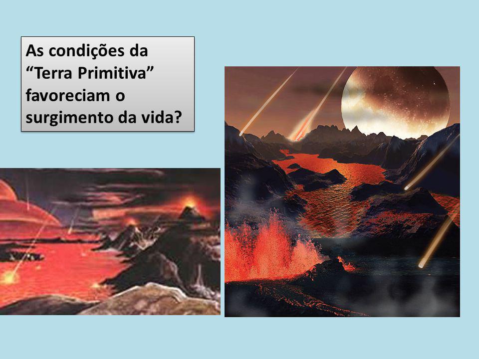 """As condições da """"Terra Primitiva"""" favoreciam o surgimento da vida?"""