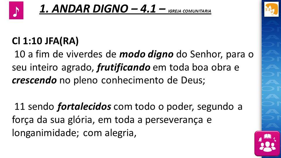 1. ANDAR DIGNO – 4.1 – IGREJA COMUNITARIA Cl 1:10 JFA(RA) 10 a fim de viverdes de modo digno do Senhor, para o seu inteiro agrado, frutificando em to