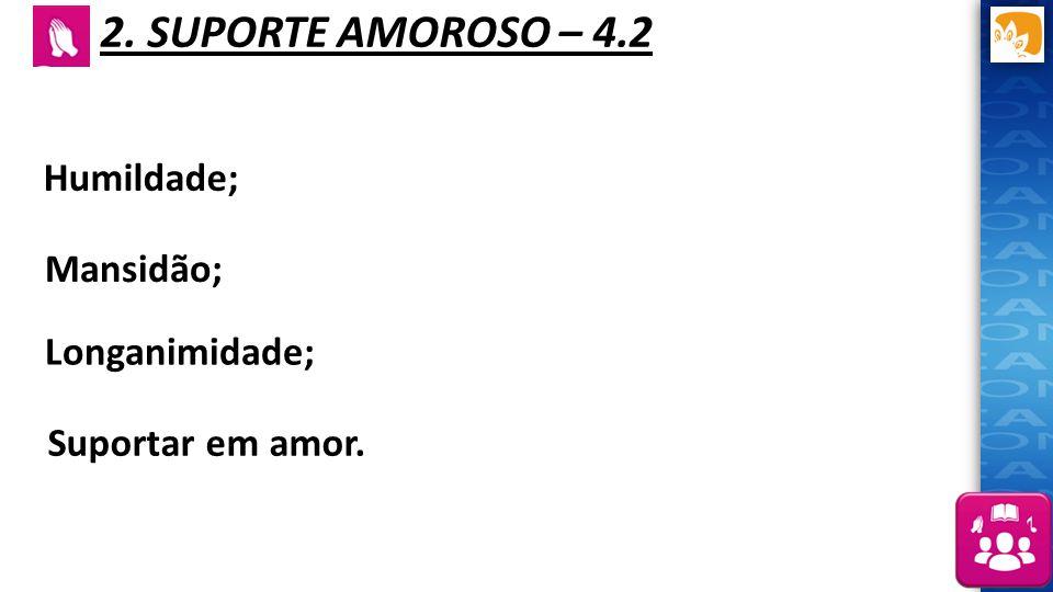 2. SUPORTE AMOROSO – 4.2 Humildade; Mansidão; Longanimidade; Suportar em amor.