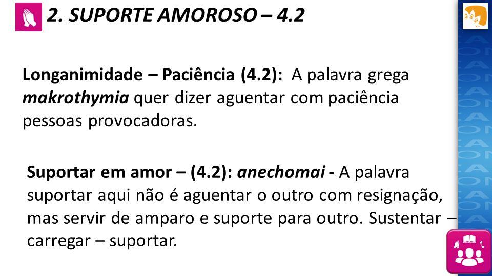 2. SUPORTE AMOROSO – 4.2 Longanimidade – Paciência (4.2): A palavra grega makrothymia quer dizer aguentar com paciência pessoas provocadoras. Suportar