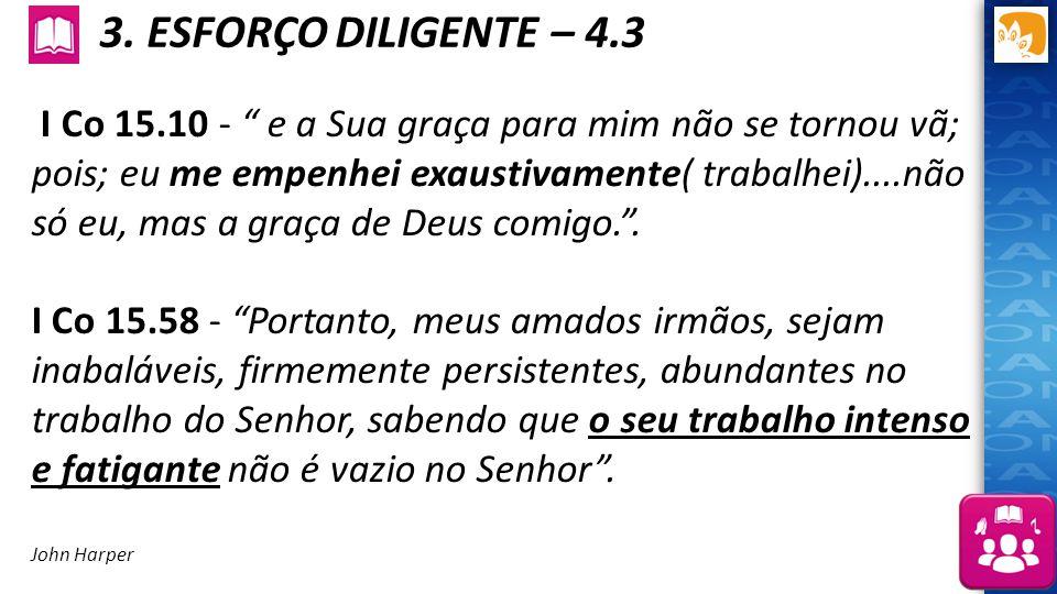 """3. ESFORÇO DILIGENTE – 4.3 I Co 15.10 - """" e a Sua graça para mim não se tornou vã; pois; eu me empenhei exaustivamente( trabalhei)....não só eu, mas a"""