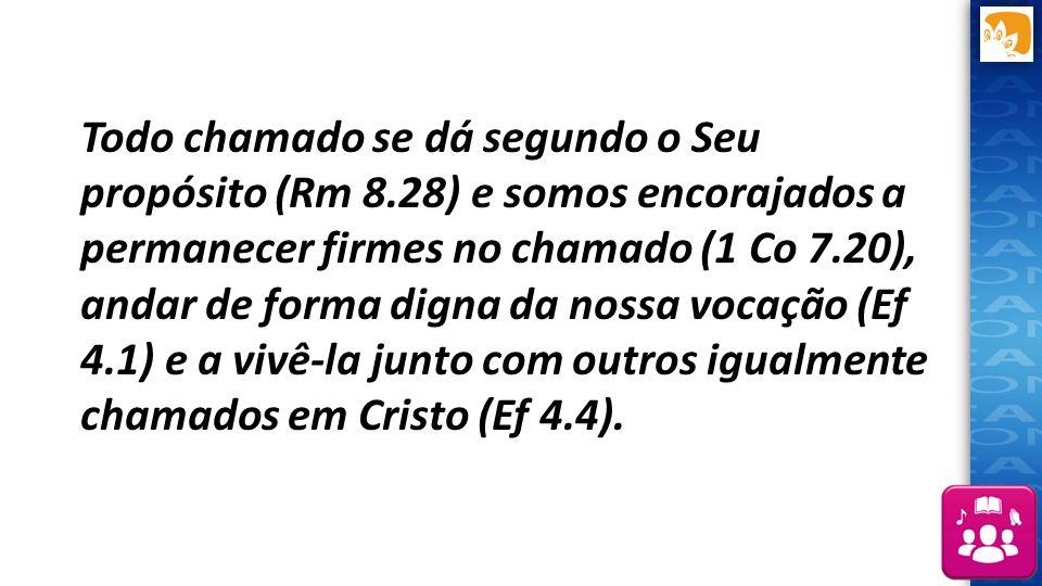 Todo chamado se dá segundo o Seu propósito (Rm 8.28) e somos encorajados a permanecer firmes no chamado (1 Co 7.20), andar de forma digna da nossa voc