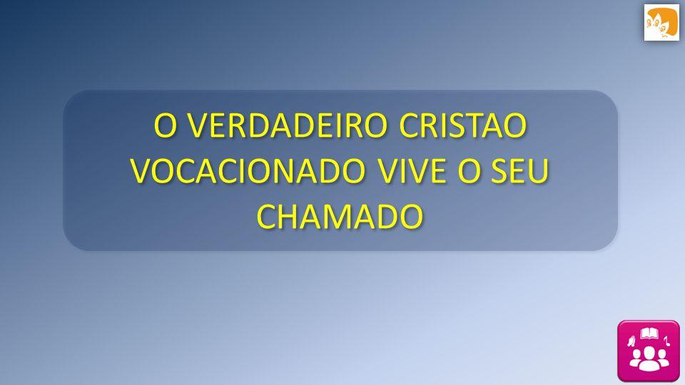 O VERDADEIRO CRISTAO VOCACIONADO VIVE O SEU CHAMADO