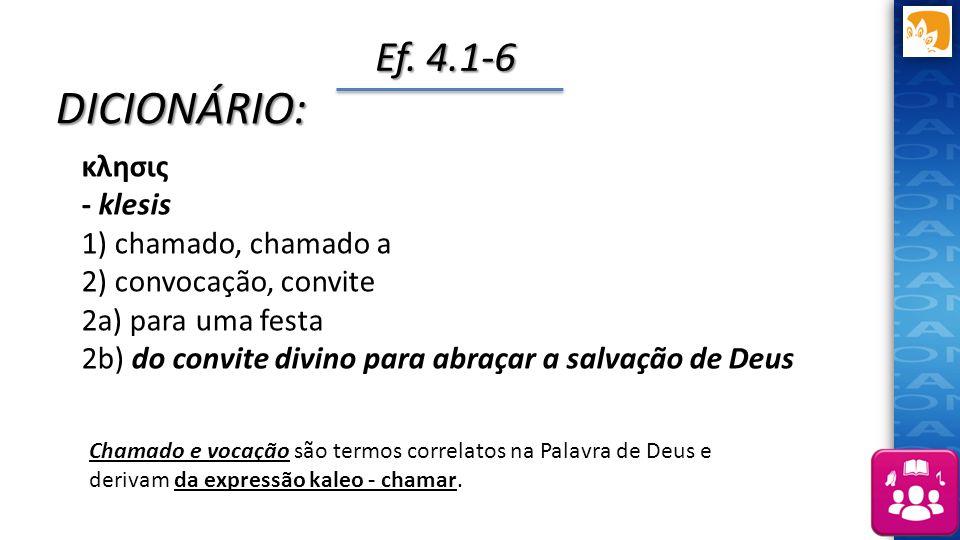 Ef. 4.1-6 Chamado e vocação são termos correlatos na Palavra de Deus e derivam da expressão kaleo - chamar. DICIONÁRIO: κλησις - klesis 1) chamado, ch
