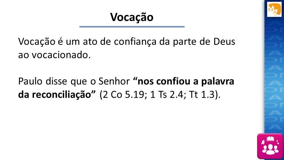 """Vocação é um ato de confiança da parte de Deus ao vocacionado. Paulo disse que o Senhor """"nos confiou a palavra da reconciliação"""" (2 Co 5.19; 1 Ts 2.4;"""
