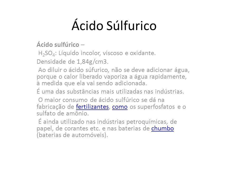 Ácido Súlfurico Ácido sulfúrico – H 2 SO 4 : Líquido incolor, viscoso e oxidante. Densidade de 1,84g/cm3. Ao diluir o ácido súfurico, não se deve adic