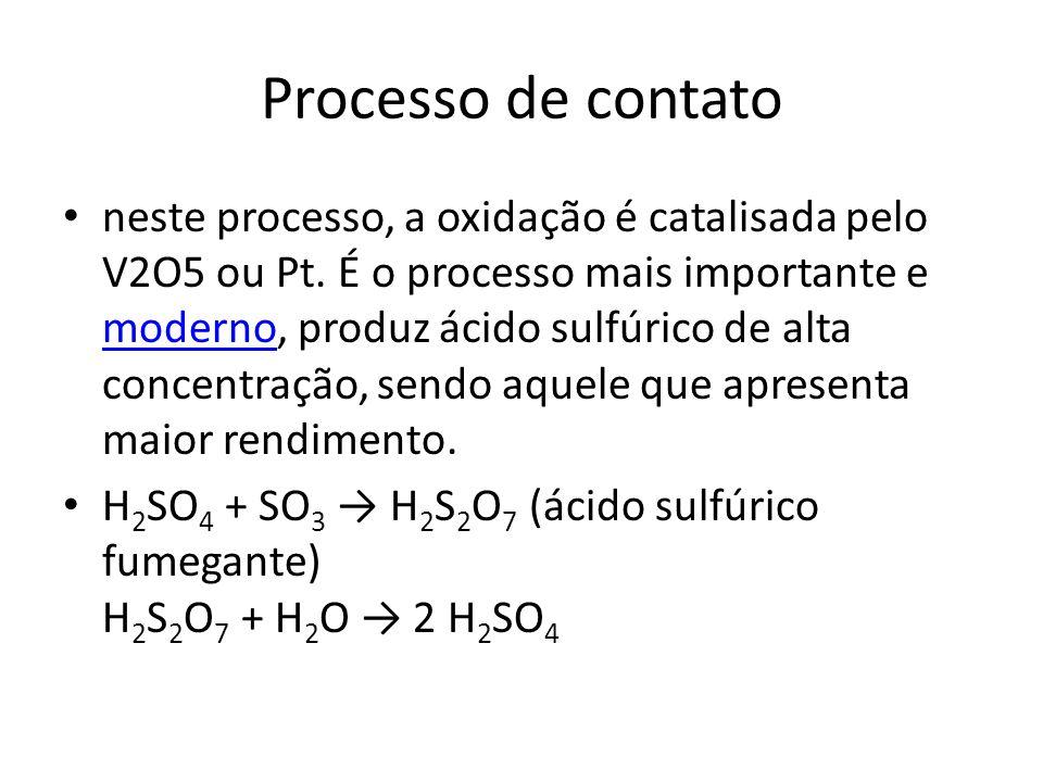 Processo de contato neste processo, a oxidação é catalisada pelo V2O5 ou Pt. É o processo mais importante e moderno, produz ácido sulfúrico de alta co