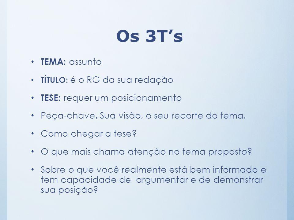 Os 3T's TEMA: assunto TÍTULO: é o RG da sua redação TESE: requer um posicionamento Peça-chave. Sua visão, o seu recorte do tema. Como chegar a tese? O