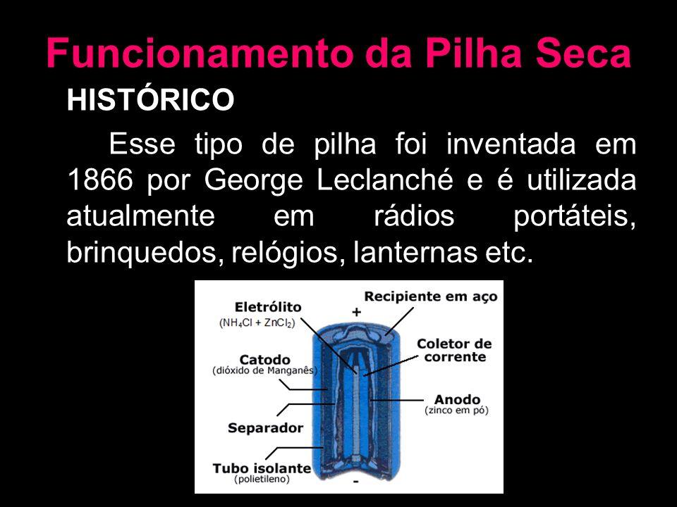 Funcionamento da Pilha Seca HISTÓRICO Esse tipo de pilha foi inventada em 1866 por George Leclanché e é utilizada atualmente em rádios portáteis, brin