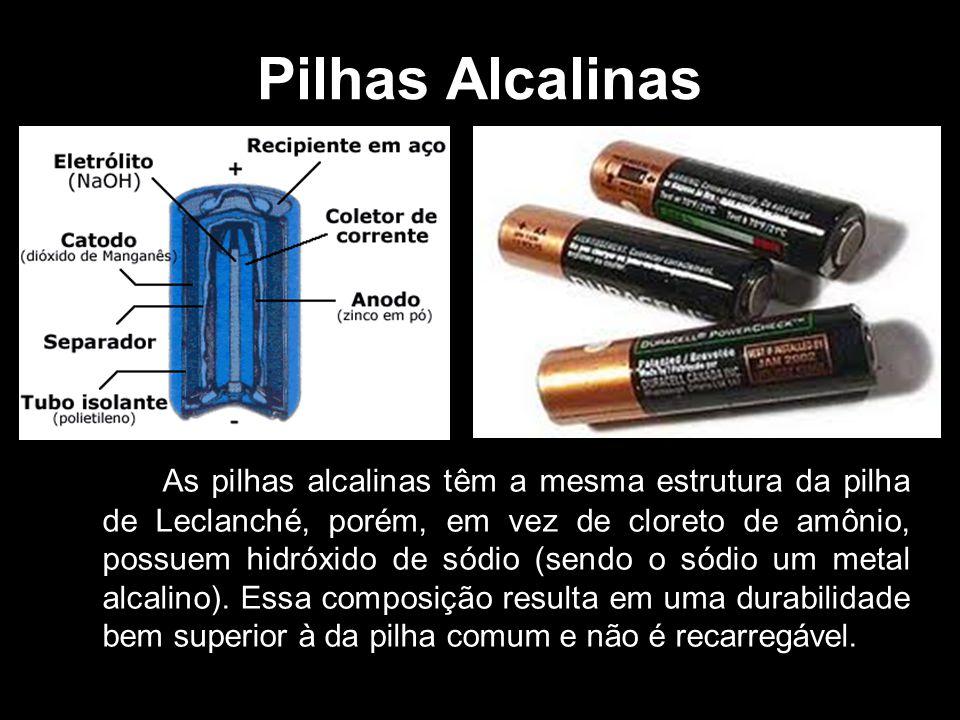 Pilhas Alcalinas As pilhas alcalinas têm a mesma estrutura da pilha de Leclanché, porém, em vez de cloreto de amônio, possuem hidróxido de sódio (send