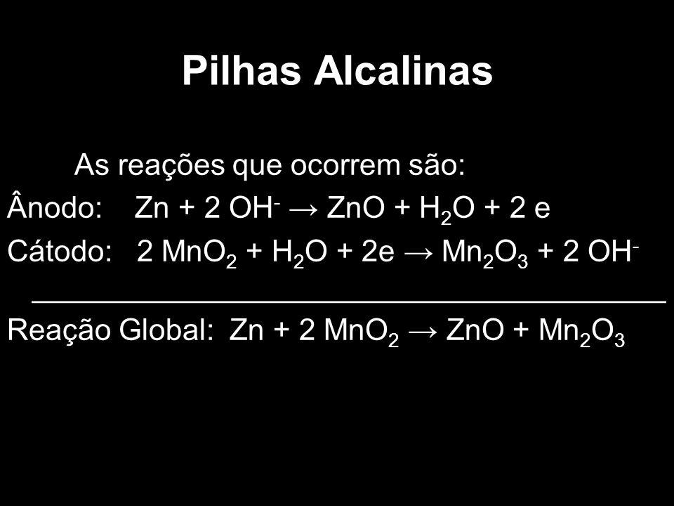 Pilhas Alcalinas As reações que ocorrem são: Ânodo: Zn + 2 OH - → ZnO + H 2 O + 2 e Cátodo: 2 MnO 2 + H 2 O + 2e → Mn 2 O 3 + 2 OH - _________________