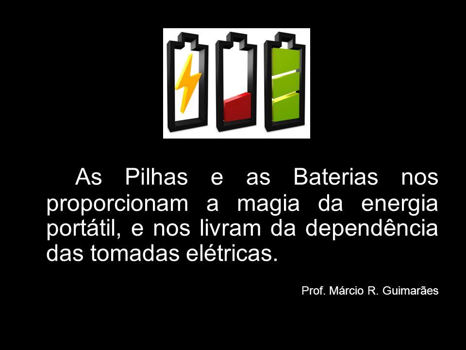 As Pilhas e as Baterias nos proporcionam a magia da energia portátil, e nos livram da dependência das tomadas elétricas. Prof. Márcio R. Guimarães