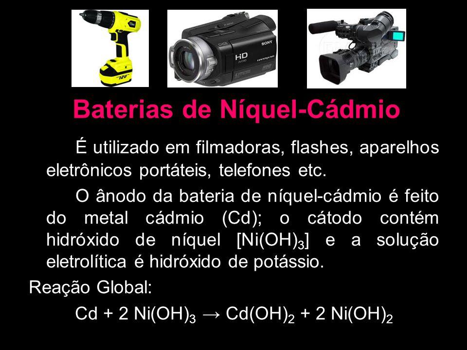 Baterias de Níquel-Cádmio É utilizado em filmadoras, flashes, aparelhos eletrônicos portáteis, telefones etc. O ânodo da bateria de níquel-cádmio é fe