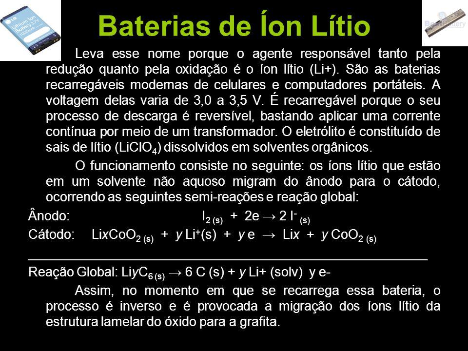 Baterias de Íon Lítio Leva esse nome porque o agente responsável tanto pela redução quanto pela oxidação é o íon lítio (Li+). São as baterias recarreg