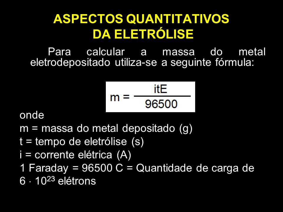 ASPECTOS QUANTITATIVOS DA ELETRÓLISE Para calcular a massa do metal eletrodepositado utiliza-se a seguinte fórmula: onde m = massa do metal depositado