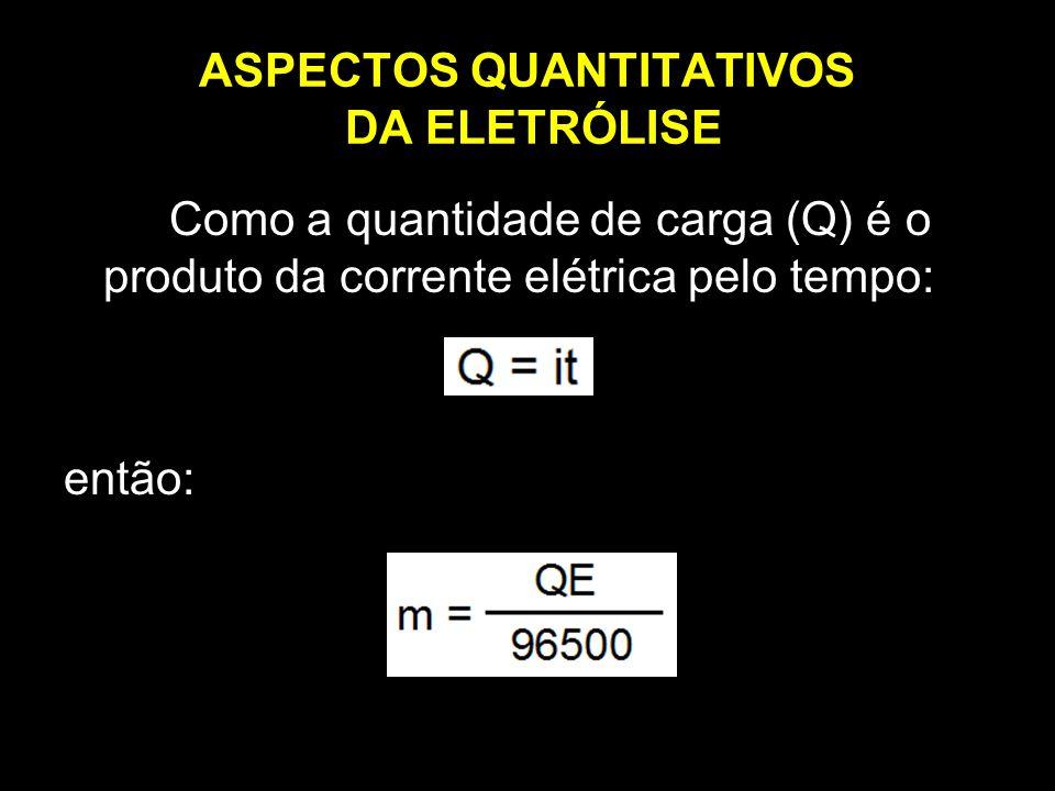 ASPECTOS QUANTITATIVOS DA ELETRÓLISE Como a quantidade de carga (Q) é o produto da corrente elétrica pelo tempo: então: