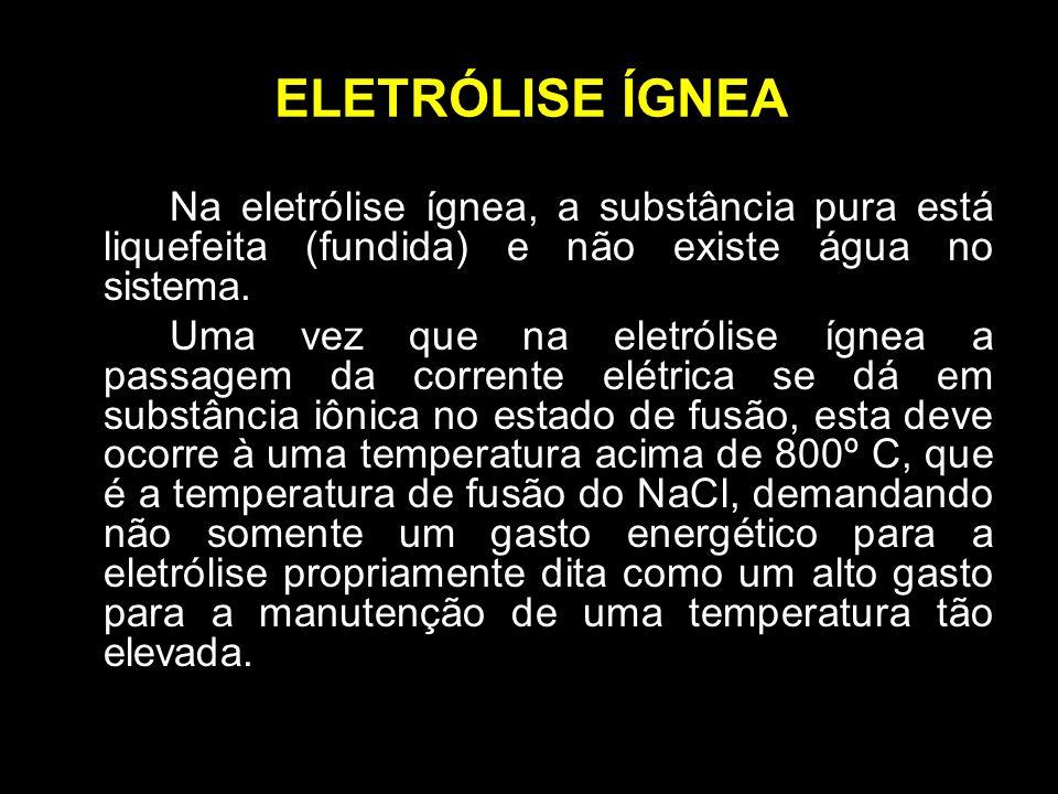 ELETRÓLISE ÍGNEA Na eletrólise ígnea, a substância pura está liquefeita (fundida) e não existe água no sistema. Uma vez que na eletrólise ígnea a pass