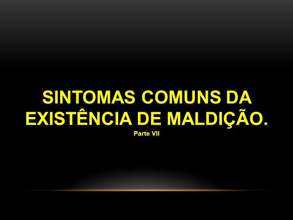 SINTOMAS COMUNS DA EXISTÊNCIA DE MALDIÇÃO. Parte VII