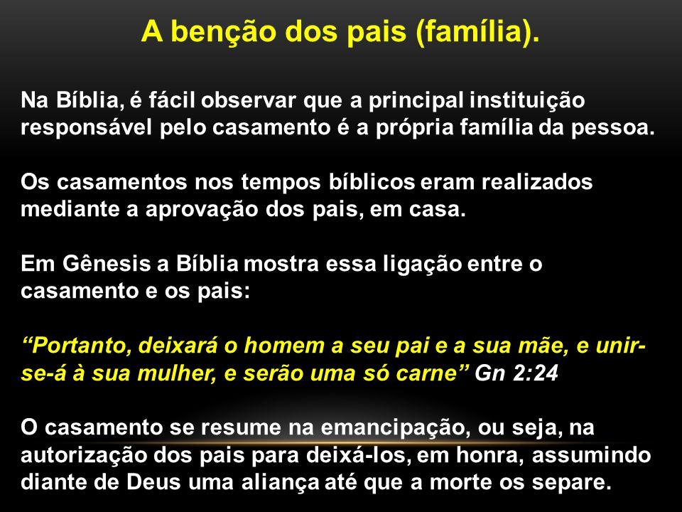 A benção dos pais (família). Na Bíblia, é fácil observar que a principal instituição responsável pelo casamento é a própria família da pessoa. Os casa