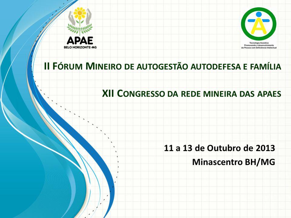 II F ÓRUM M INEIRO DE AUTOGESTÃO AUTODEFESA E FAMÍLIA XII C ONGRESSO DA REDE MINEIRA DAS APAES 11 a 13 de Outubro de 2013 Minascentro BH/MG